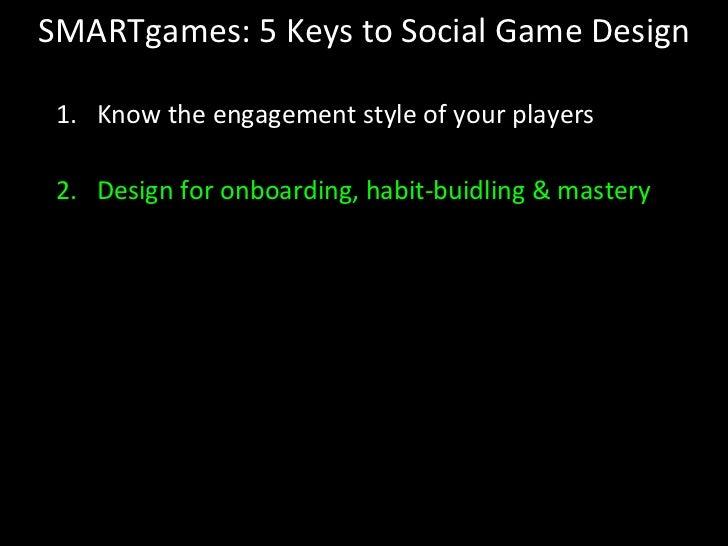 SMARTgames: 5 Keys to Social Game Design <ul><li>Know the engagement style of your players </li></ul><ul><li>Design for on...