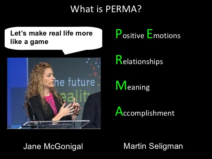 What is PERMA? P ositive  E motions R elationships M eaning A ccomplishment Let's make real life more like a game  Jane Mc...