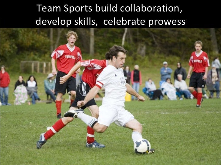 Team Sports build collaboration,  develop skills,  celebrate prowess