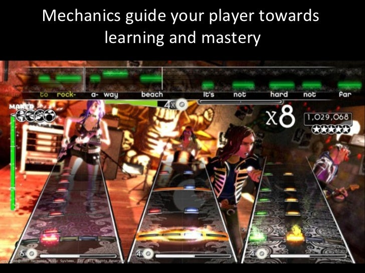 Mechanics guide your player towards  learning and mastery