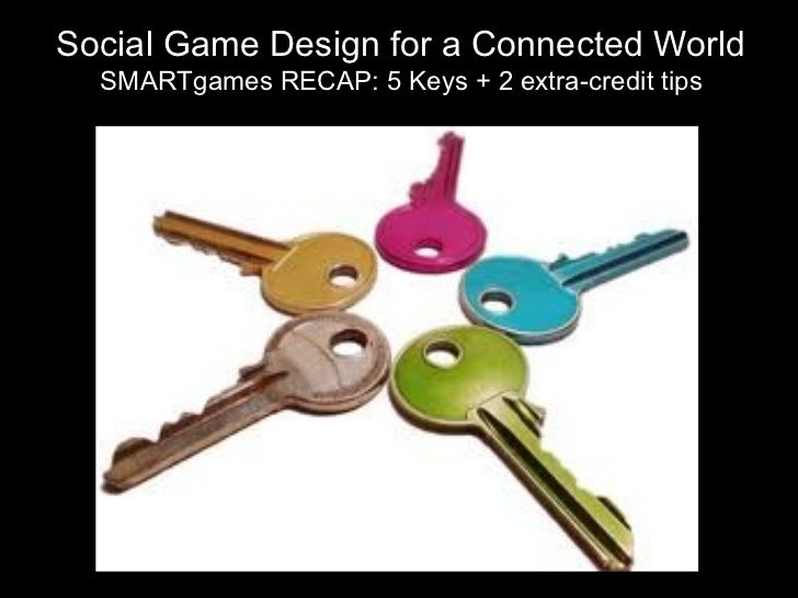 Social Game Design for a Connected World SMARTgames RECAP: 5 Keys + 2 extra-credit tips