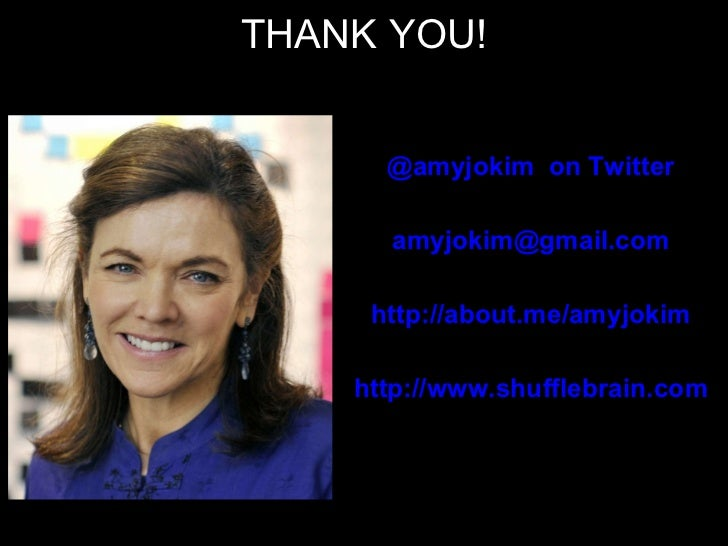 THANK YOU! @amyjokim  on Twitter [email_address] http://about.me/amyjokim http://www.shufflebrain.com