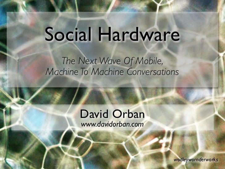 Social Hardware    The Next Wave Of Mobile, Machine To Machine Conversations            David Orban         www.davidorban...