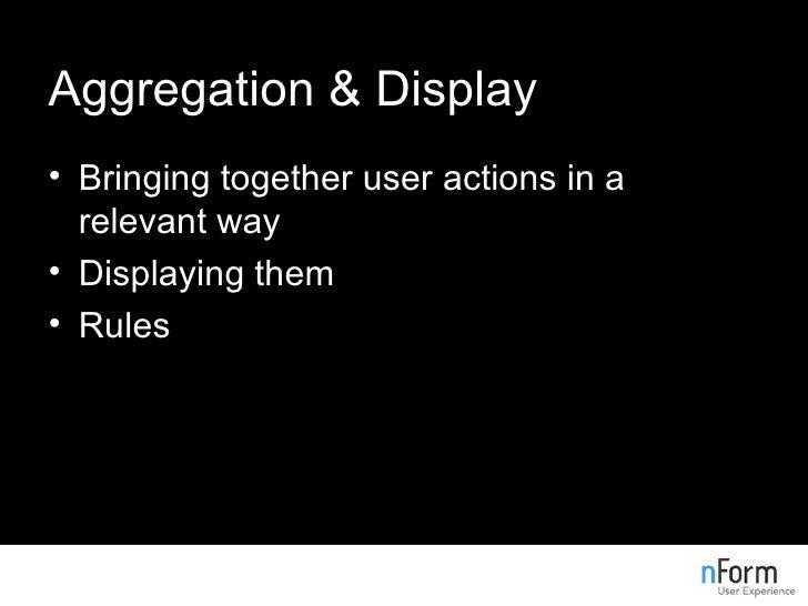Aggregation & Display <ul><li>Bringing together user actions in a relevant way </li></ul><ul><li>Displaying them </li></ul...