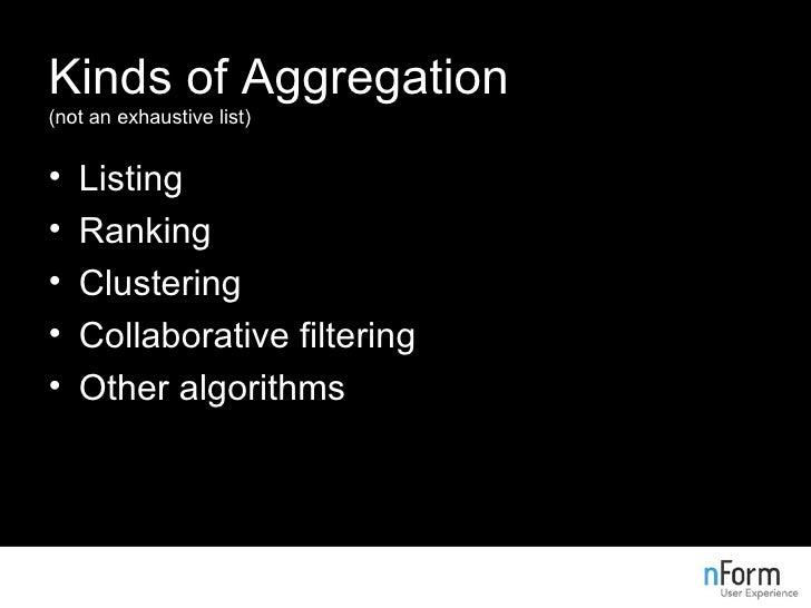 Kinds of Aggregation (not an exhaustive list) <ul><li>Listing </li></ul><ul><li>Ranking </li></ul><ul><li>Clustering </li>...
