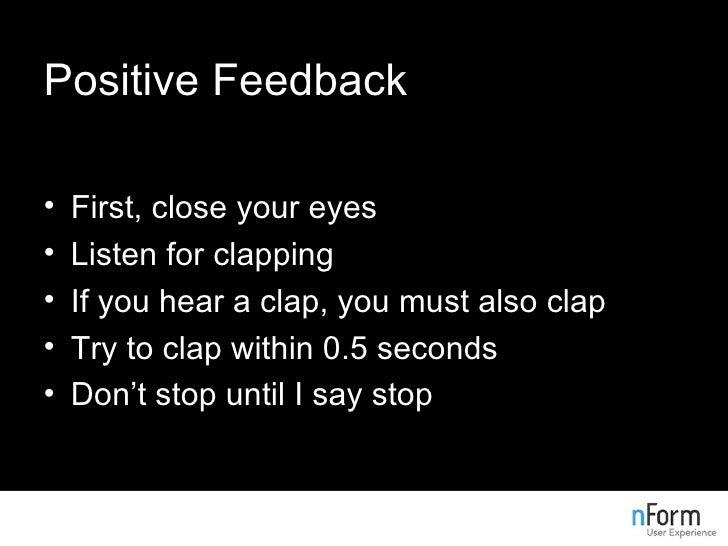 Positive Feedback <ul><li>First, close your eyes </li></ul><ul><li>Listen for clapping </li></ul><ul><li>If you hear a cla...