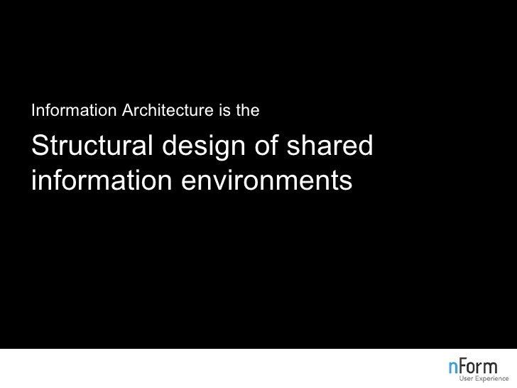 <ul><li>Information Architecture is the </li></ul><ul><li>Structural design of shared information environments </li></ul>
