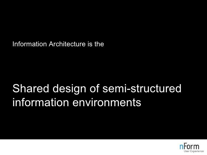 <ul><li>Information Architecture is the </li></ul><ul><li>Structural design of shared information environments </li></ul><...