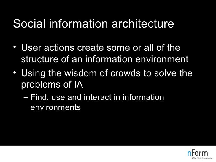 Social information architecture <ul><li>User actions create some or all of the structure of an information environment </l...