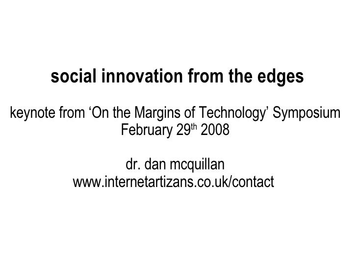 social innovation from the edges keynote from 'On the Margins of Technology' Symposium February 29 th  2008 dr. dan mcquil...
