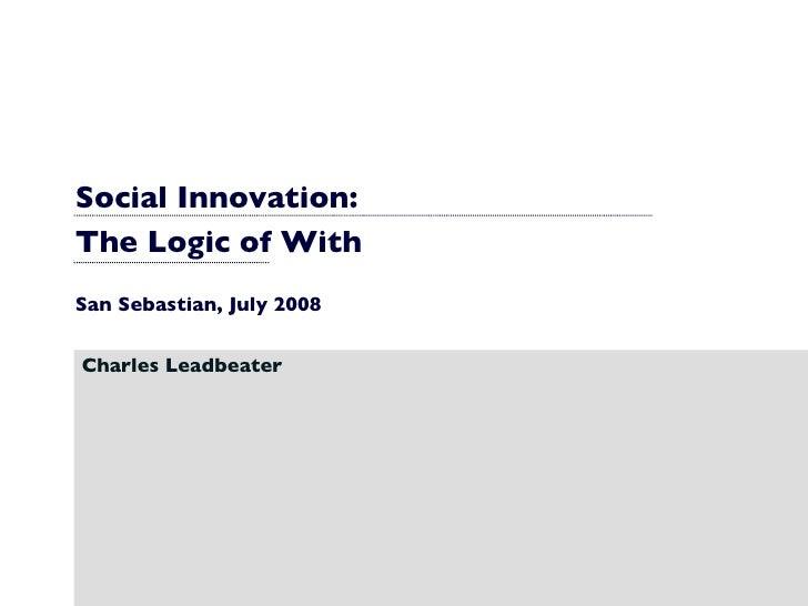 Social Innovation:  The Logic of With San Sebastian, July 2008 Charles Leadbeater