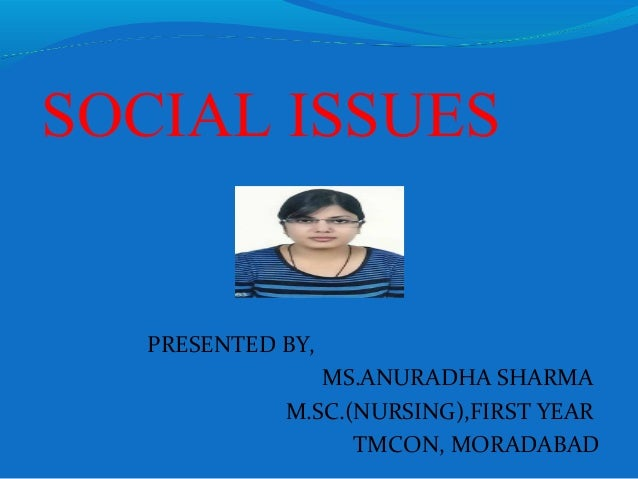SOCIAL ISSUES PRESENTED BY, MS.ANURADHA SHARMA M.SC.(NURSING),FIRST YEAR TMCON, MORADABAD