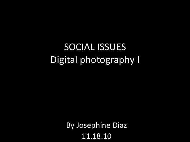 SOCIAL ISSUES Digital photography I By Josephine Diaz 11.18.10