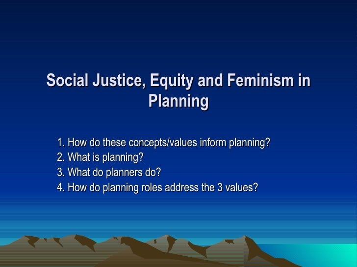 Social Justice, Equity and Feminism in Planning 1. How do these concepts/values inform planning? 2. What is planning? 3. W...