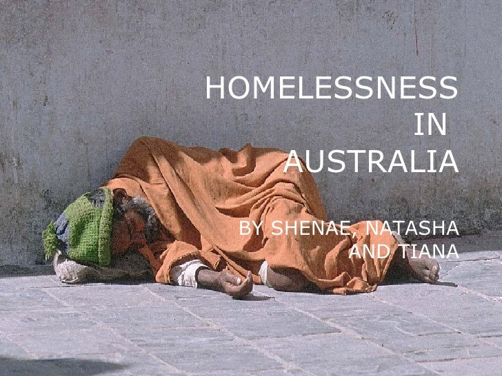 HOMELESSNESS IN  AUSTRALIA BY SHENAE, NATASHA AND TIANA