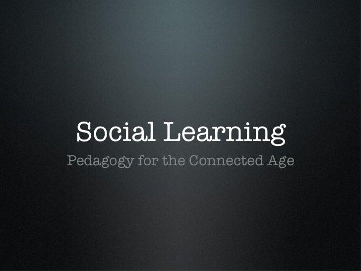 Social Learning <ul><li>Pedagogy for the Connected Age </li></ul>