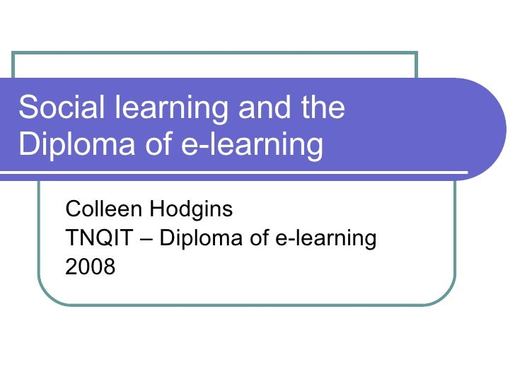 Social learning and the Diploma of e-learning Colleen Hodgins TNQIT – Diploma of e-learning 2008