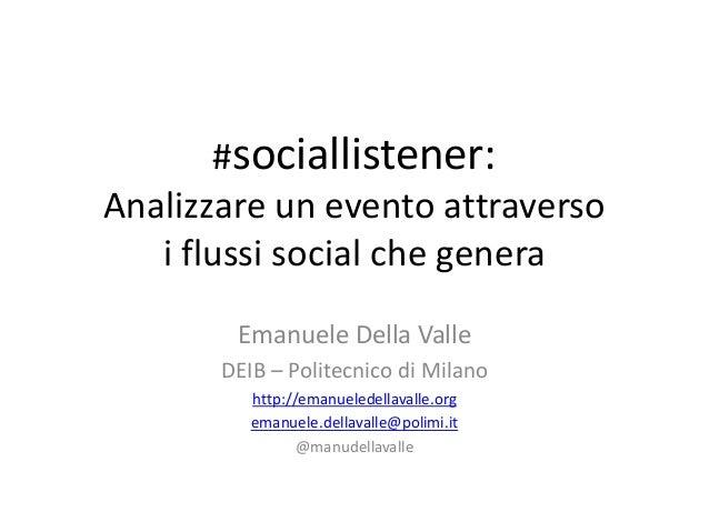 #sociallistener: Analizzare un evento attraverso i flussi social che genera Emanuele Della Valle DEIB – Politecnico di Mil...