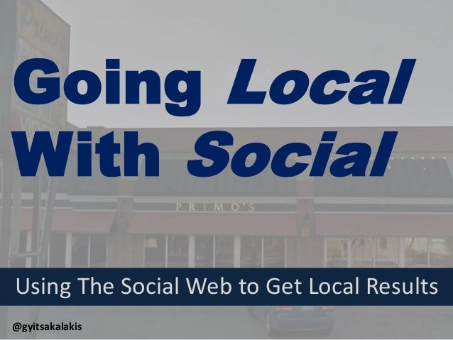 Going Local  With Social  Using The Social Web to Get Local Results  @gyitsakalakis  1