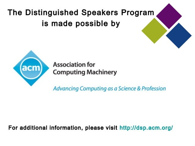 The Distinguished Speakers Program is made possible by For additional information, please visit http://dsp.acm.org/