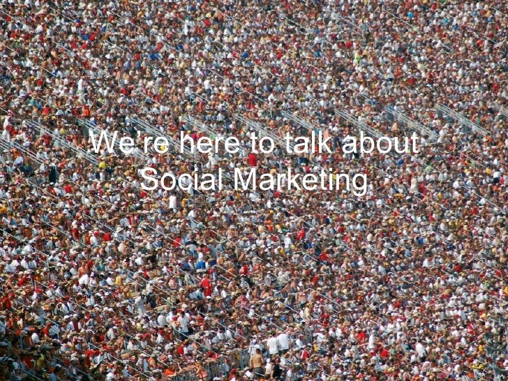 We're here to talk about Social Marketing