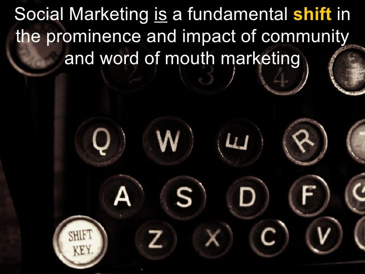 Social Marketing  is  a fundamental  shift  in the prominence and impact of community and word of mouth marketing