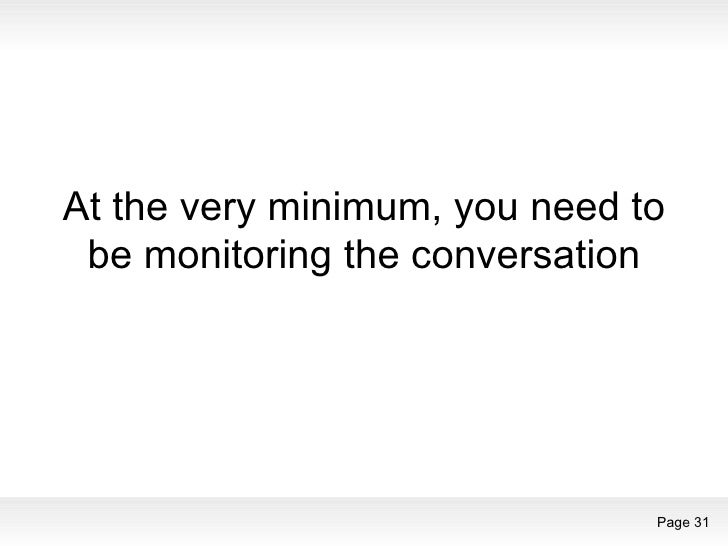 At the very minimum, you need to be monitoring the conversation