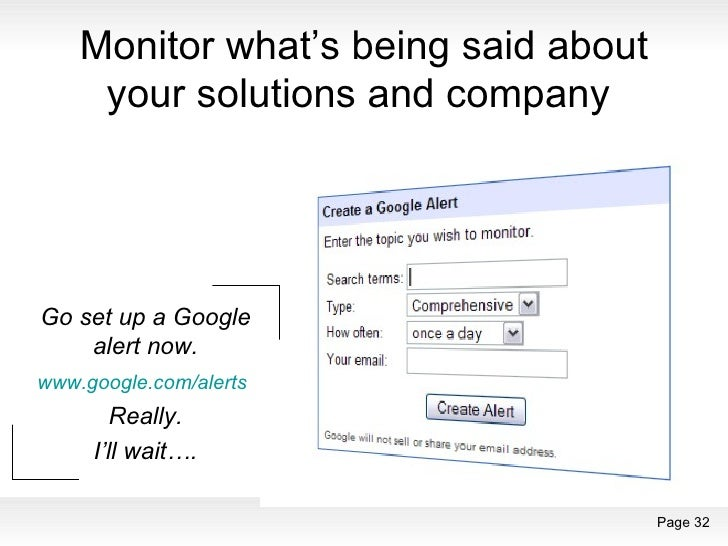Monitor what's being said about your solutions and company  Go set up a Google alert now. www.google.com/alerts   Really. ...