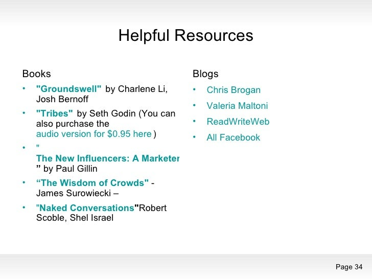 Helpful Resources <ul><li>Books </li></ul><ul><li>&quot;Groundswell&quot;    by Charlene Li, Josh Bernoff  </li></ul><ul><...