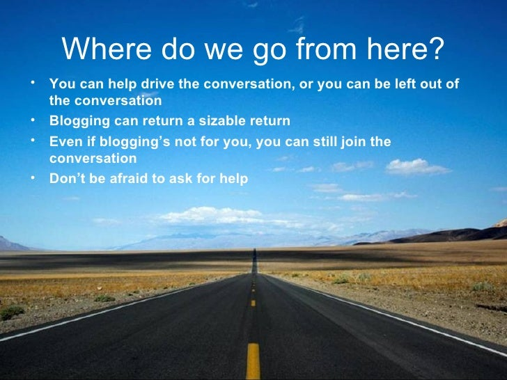 Where do we go from here? <ul><li>You can help drive the conversation, or you can be left out of the conversation </li></u...