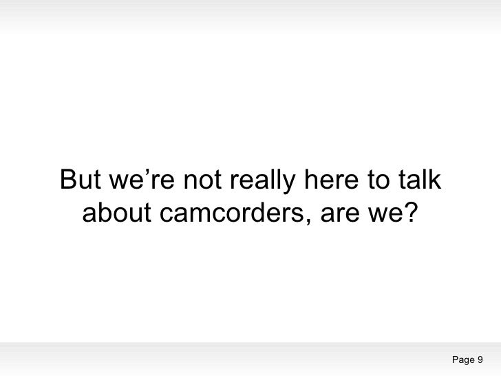 But we're not really here to talk about camcorders, are we?