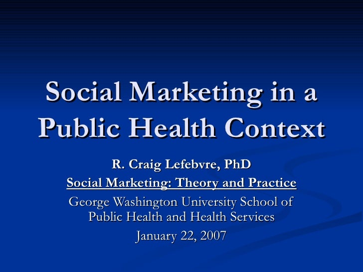 Social Marketing in a Public Health Context R. Craig Lefebvre, PhD Social Marketing: Theory and Practice George Washington...