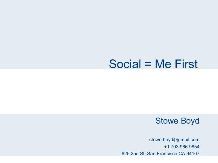 Social = Me First Stowe Boyd [email_address] +1 703 966 9854 625 2nd St, San Francisco CA 94107