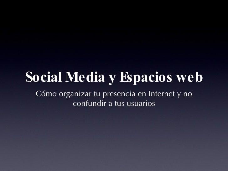 Social Media y Espacios web <ul><li>Cómo organizar tu presencia en Internet y no confundir a tus usuarios </li></ul>