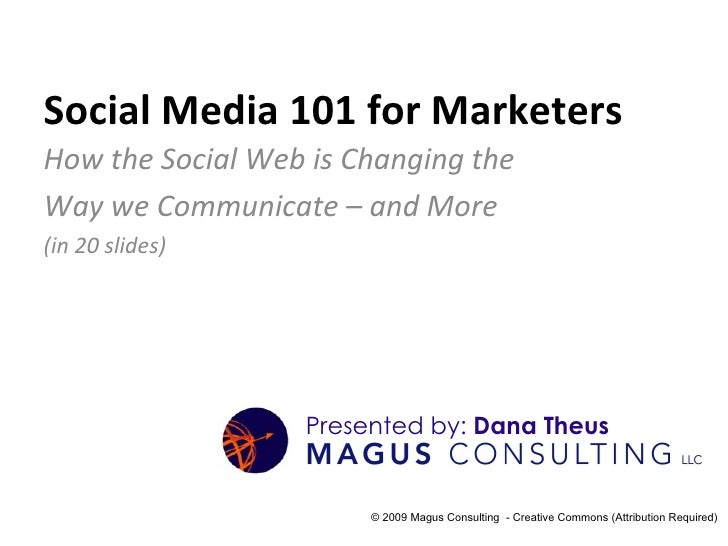 Social Media 101 for Marketers How the Social Web is Changing the  Way we Communicate – and More  (in 20 slides) © 2009 Ma...