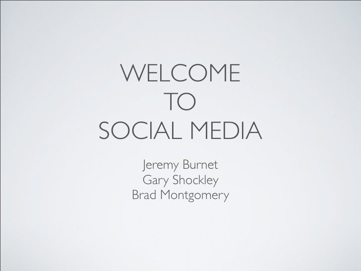 WELCOME     TOSOCIAL MEDIA    Jeremy Burnet    Gary Shockley  Brad Montgomery