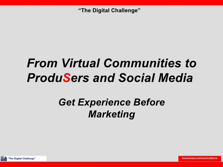 "From Virtual Communities to Produ S ers and Social Media  Get Experience Before Marketing "" The Digital Challenge"" "" The D..."