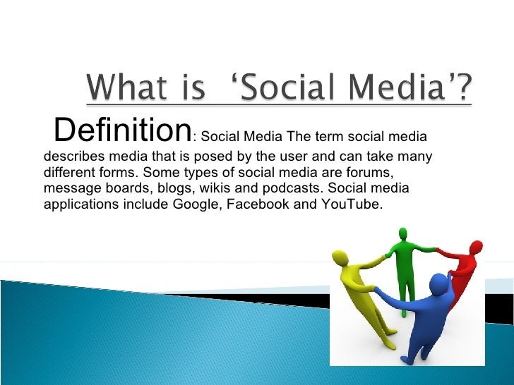 Definition : Social Media The term social media describes media that is posed by the user and can take many different form...