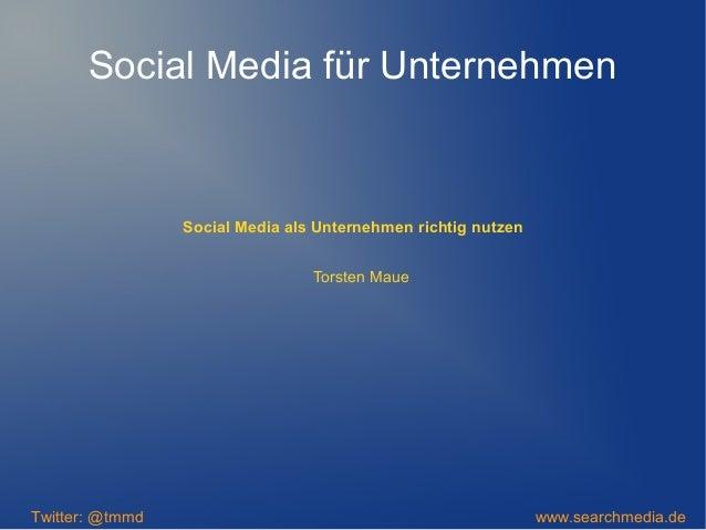 Social Media als Unternehmen richtig nutzen Twitter: @tmmd www.searchmedia.de Torsten Maue Social Media für Unternehmen
