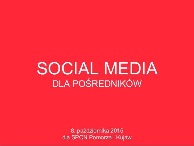 SOCIAL MEDIA DLA POŚREDNIKÓW 8. października 2015 dla SPON Pomorza i Kujaw