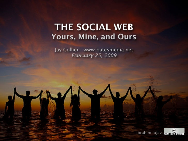 THE SOCIAL WEB Yours, Mine, and Ours Jay Collier• www.batesmedia.net        February 25, 2009                             ...