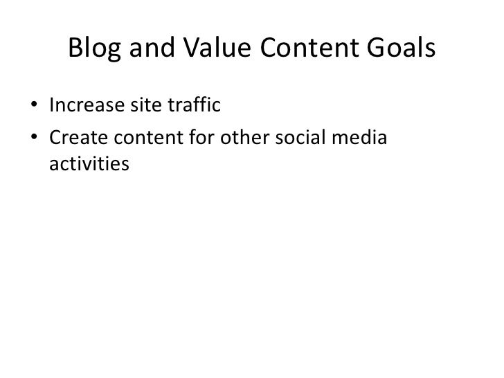 Blog and Value Content Goals<br />Increase site traffic<br />Create content for other social media activities<br />