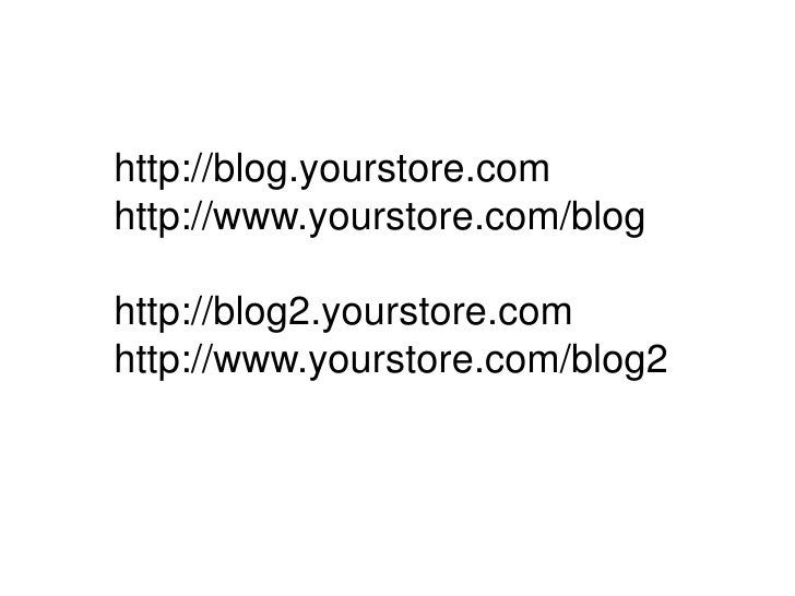 http://blog.yourstore.com<br />http://www.yourstore.com/blog<br />http://blog2.yourstore.com<br />http://www.yourstore.com...