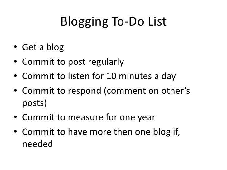 Blogging To-Do List<br />Get a blog<br />Commit to post regularly<br />Commit to listen for 10 minutes a day<br />Commit t...