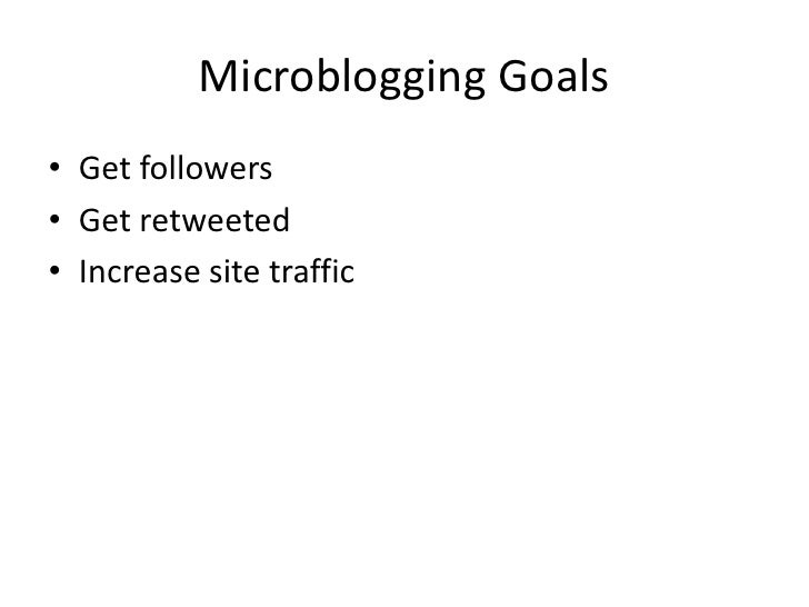 Microblogging Goals<br />Get followers<br />Get retweeted<br />Increase site traffic<br />