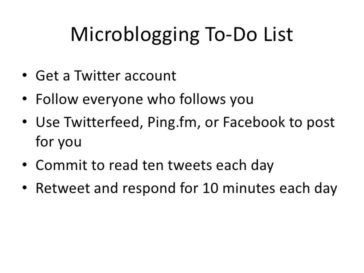 Microblogging To-Do List<br />Get a Twitter account<br />Follow everyone who follows you<br />Use Twitterfeed, Ping.fm, or...