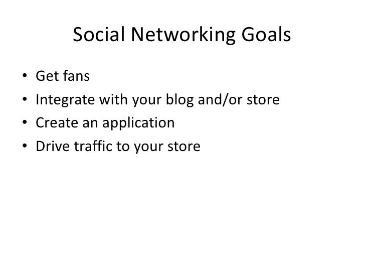 Social Networking Goals<br />Get fans<br />Integrate with your blog and/or store<br />Create an application<br />Drive tra...