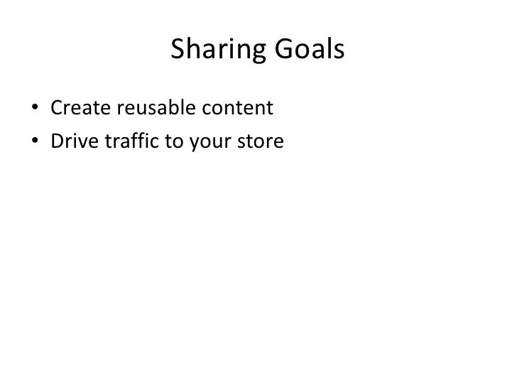 Sharing Goals<br />Create reusable content<br />Drive traffic to your store<br />