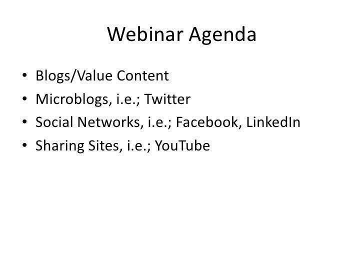 Webinar Agenda<br />Blogs/Value Content<br />Microblogs, i.e.; Twitter<br />Social Networks, i.e.; Facebook, LinkedIn<br /...