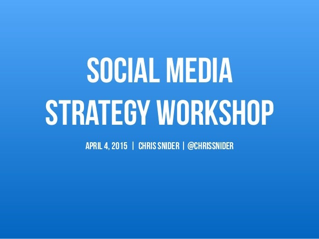 Social Media  Strategy Workshop APRIL 4, 2015 | Chris Snider | @chrissnider